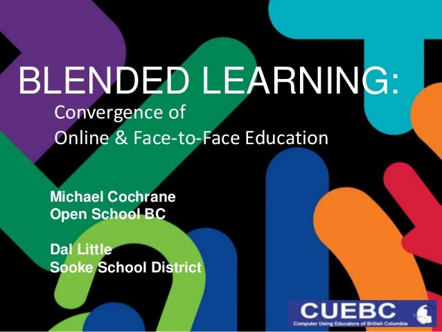 BLENDED LEARNING: Convergence of Online & Face-to-Face Education Michael Cochrane Open School BC Dal Little Sooke School D...