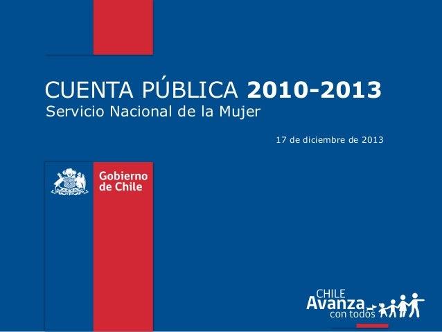 CUENTA PÚBLICA 2010-2013 Servicio Nacional de la Mujer  17 de diciembre de 2013