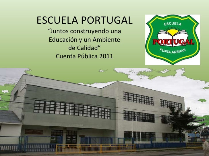 """ESCUELA PORTUGAL """"Juntos construyendo una Educación y un Ambiente        de Calidad""""    Cuenta Pública 2011"""