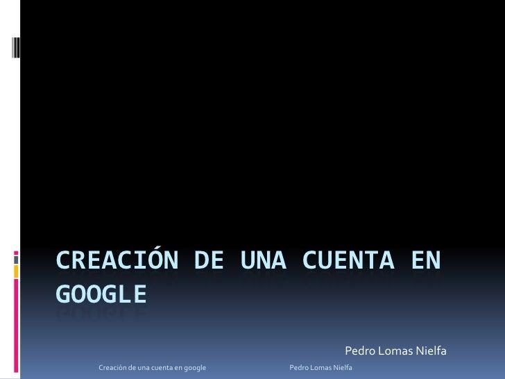 Creación de una cuenta en google<br />Pedro Lomas Nielfa<br />Creación de una cuenta en google                            ...