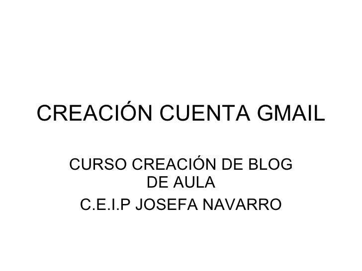 CREACIÓN CUENTA GMAIL CURSO CREACIÓN DE BLOG DE AULA C.E.I.P JOSEFA NAVARRO