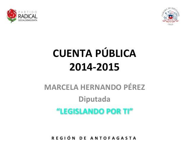 """CUENTA  PÚBLICA   2014-‐2015   MARCELA  HERNANDO  PÉREZ   Diputada     """"LEGISLANDO  POR  TI""""   R E ..."""
