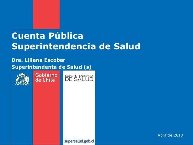 Cuenta PúblicaSuperintendencia de SaludAbril de 2013Dra. Liliana EscobarSuperintendenta de Salud (s)