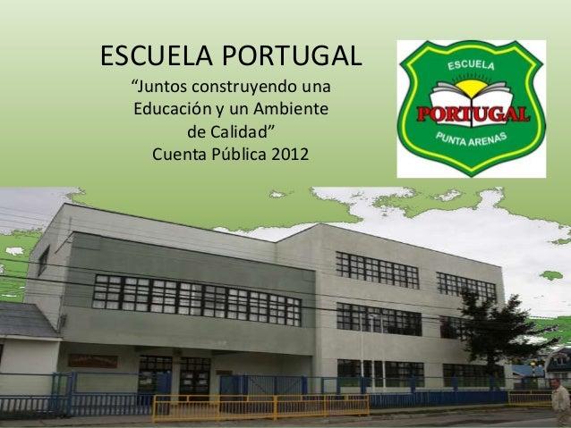 """ESCUELA PORTUGAL """"Juntos construyendo una Educación y un Ambiente de Calidad"""" Cuenta Pública 2012"""