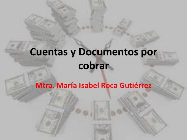 Cuentas y Documentos por cobrar Mtra. María Isabel Roca Gutiérrez