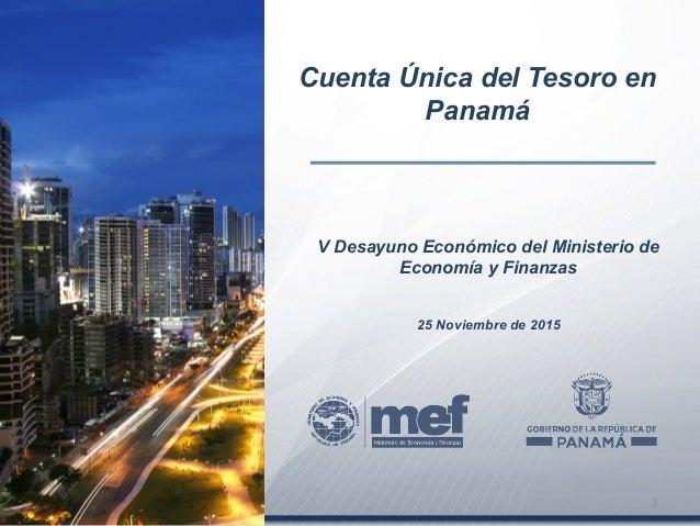 V Desayuno Económico del Ministerio de Economía y Finanzas 25 Noviembre de 2015 Cuenta Única del Tesoro en Panamá 1