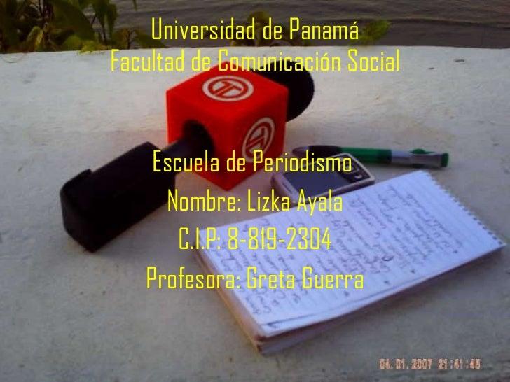 Universidad de Panamá Facultad de Comunicación Social <ul><li>Escuela de Periodismo  </li></ul><ul><li>Nombre: Lizka Ayala...