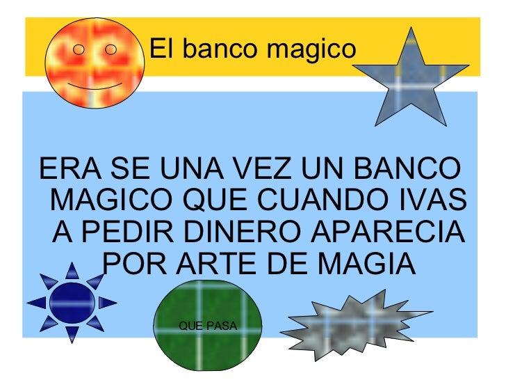 El banco magico ERA SE UNA VEZ UN BANCO MAGICO QUE CUANDO IVAS A PEDIR DINERO APARECIA POR ARTE DE MAGIA QUE PASA
