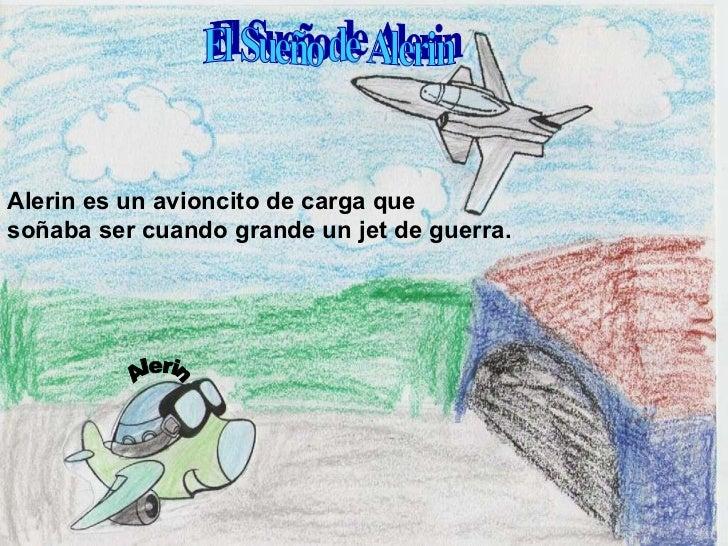 Alerin El Sueño de Alerin Alerin es un avioncito de carga que  soñaba ser cuando grande un jet de guerra.