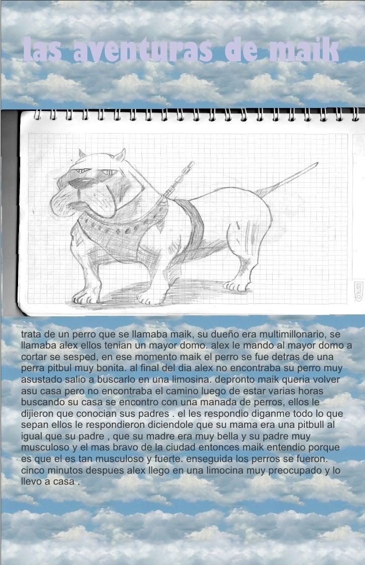 las aventuras de maiktrata de un perro que se llamaba maik, su dueño era multimillonario, sellamaba alex ellos tenian un m...