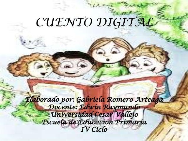 CUENTO DIGITAL Elaborado por: Gabriela Romero Arteaga Docente: Edwin Raymundo Universidad Cesar Vallejo Escuela de Educaci...