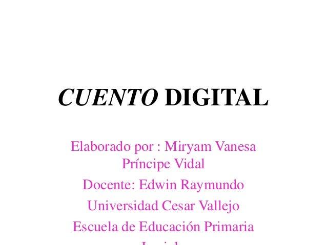CUENTO DIGITAL Elaborado por : Miryam Vanesa Príncipe Vidal Docente: Edwin Raymundo Universidad Cesar Vallejo Escuela de E...