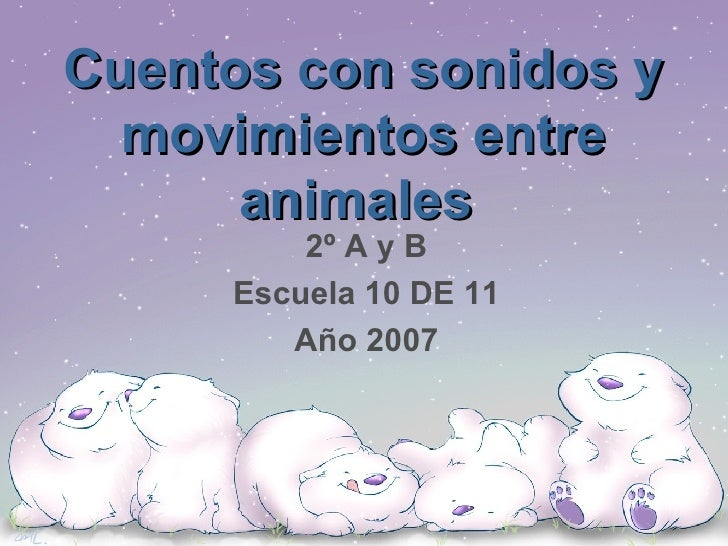 Cuentos con sonidos y movimientos entre animales   2º A y B Escuela 10 DE 11 Año 2007