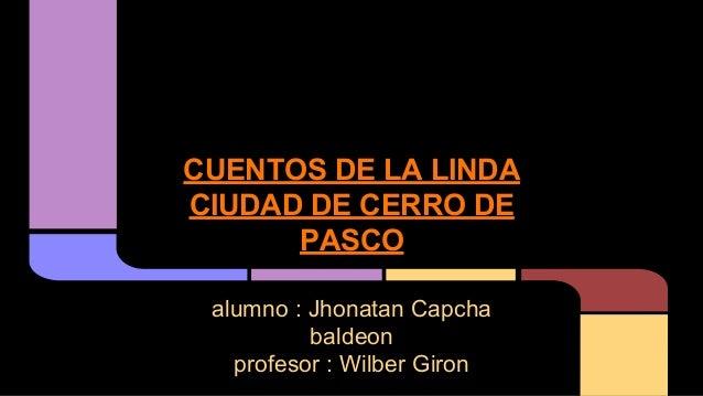 CUENTOS DE LA LINDA CIUDAD DE CERRO DE PASCO alumno : Jhonatan Capcha baldeon profesor : Wilber Giron