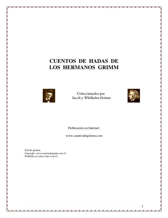 1 CUENTOS DE HADAS DE LOS HERMANOS GRIMM Coleccionados por Jacob y Whilhelm Grimm Publicación en Internet: www.cuentosdegr...