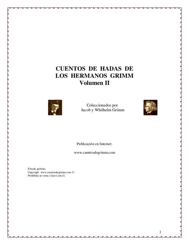 1 CUENTOS DE HADAS DE LOS HERMANOS GRIMM Volumen II Coleccionados por Jacob y Whilhelm Grimm Publicación en Internet: www....