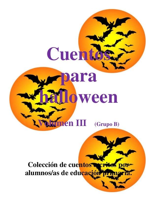 Cuentos      para    halloween   Volumen III        (Grupo B) Colección de cuentos escritos poralumnos/as de educación pri...