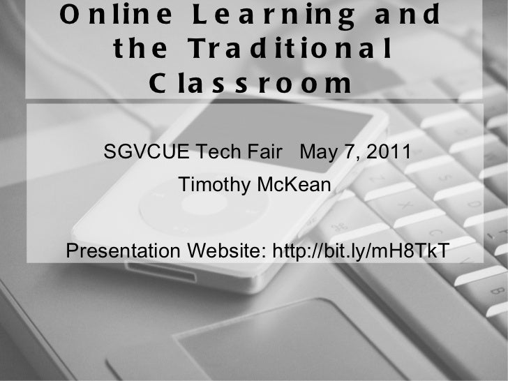 Online Learning and the Traditional Classroom SGVCUE Tech Fair  May 7, 2011 Timothy McKean  Presentation Website: http://b...