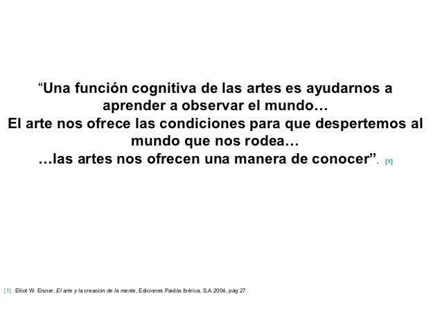 """""""Una función cognitiva de las artes es ayudarnos a               aprender a observar el mundo… El arte nos ofrece las cond..."""