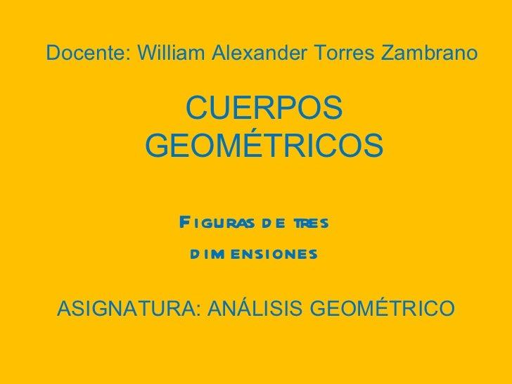 Figuras de tres dimensiones CUERPOS GEOMÉTRICOS Docente: William Alexander Torres Zambrano ASIGNATURA: ANÁLISIS GEOMÉTRICO