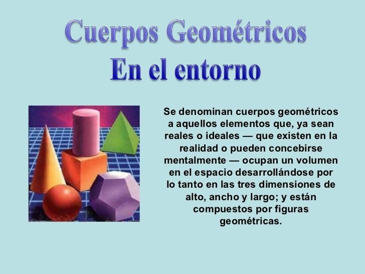 Se denominan cuerpos geométricos a aquellos elementos que, ya sean reales o ideales — que existen en la realidad o pueden ...