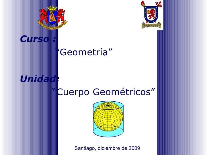 """Curso : """" Geometría """" Unidad:   """" Cuerpo Geométricos """" Santiago, diciembre de 2009"""