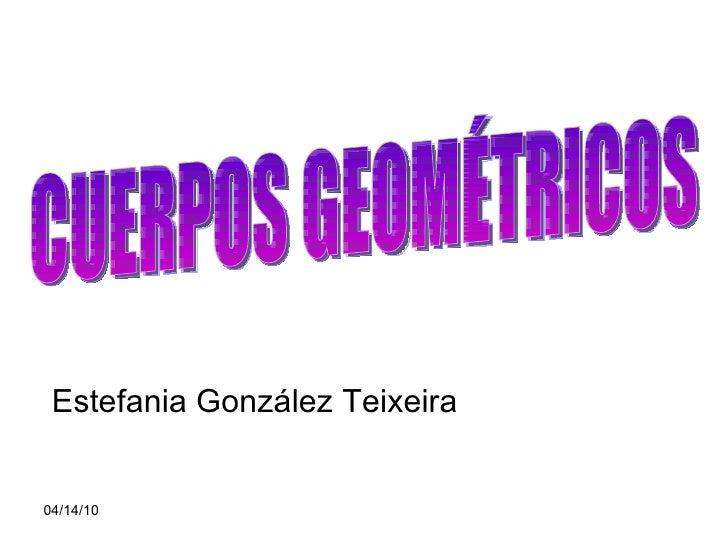Estefania González Teixeira CUERPOS GEOMÉTRICOS
