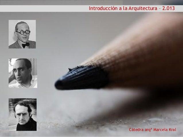 Cátedra arqª Marcela Kral Introducción a la Arquitectura – 2.013