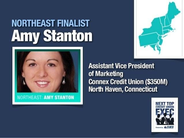 i NORTHEAST FINALIST Amy Stanton Assistant Vice President of Marketing Connex Credit Union ($350M) North Haven, Connecticut