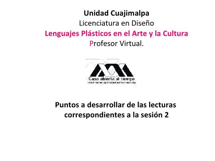 Unidad Cuajimalpa Licenciatura en Diseño Lenguajes Plásticos en el Arte y la Cultura P rofesor Virtual.  Puntos a desarro...
