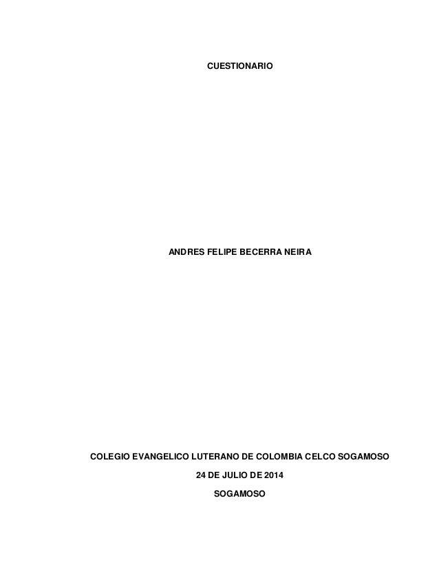 CUESTIONARIO ANDRES FELIPE BECERRA NEIRA COLEGIO EVANGELICO LUTERANO DE COLOMBIA CELCO SOGAMOSO 24 DE JULIO DE 2014 SOGAMO...