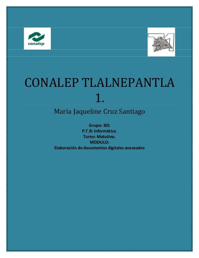 CONALEP TLALNEPANTLA 1. María Jaqueline Cruz Santiago Grupo: 301 P.T.B: Informática. Turno: Matutino. MODULO: Elaboración ...