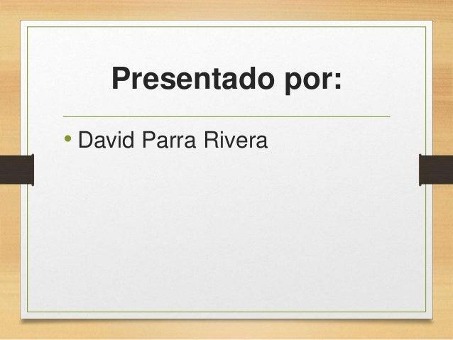 Presentado por: • David Parra Rivera