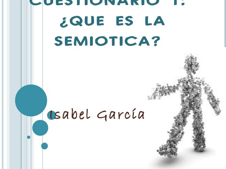 CUESTIONARIO 1:   ¿QUE ES LA  SEMIOTICA? Isabel García