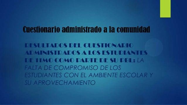 Cuestionario administrado a la comunidadRESULTADOS DEL CUESTIONARIOADMINISTRADOS A LOS ESTUDIANTESDE 11MO COMO PARTE DE SU...