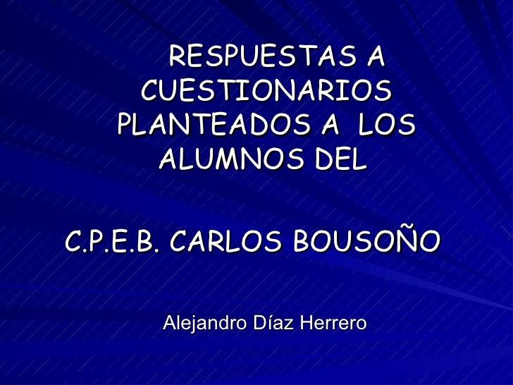 RESPUESTAS A     CUESTIONARIOS   PLANTEADOS A LOS      ALUMNOS DELC.P.E.B. CARLOS BOUSOÑO     Alejandro Díaz Herrero