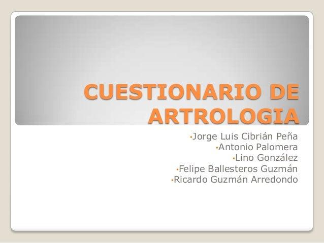 CUESTIONARIO DE    ARTROLOGIA          •Jorge Luis Cibrián Peña                •Antonio Palomera                     •Lino...