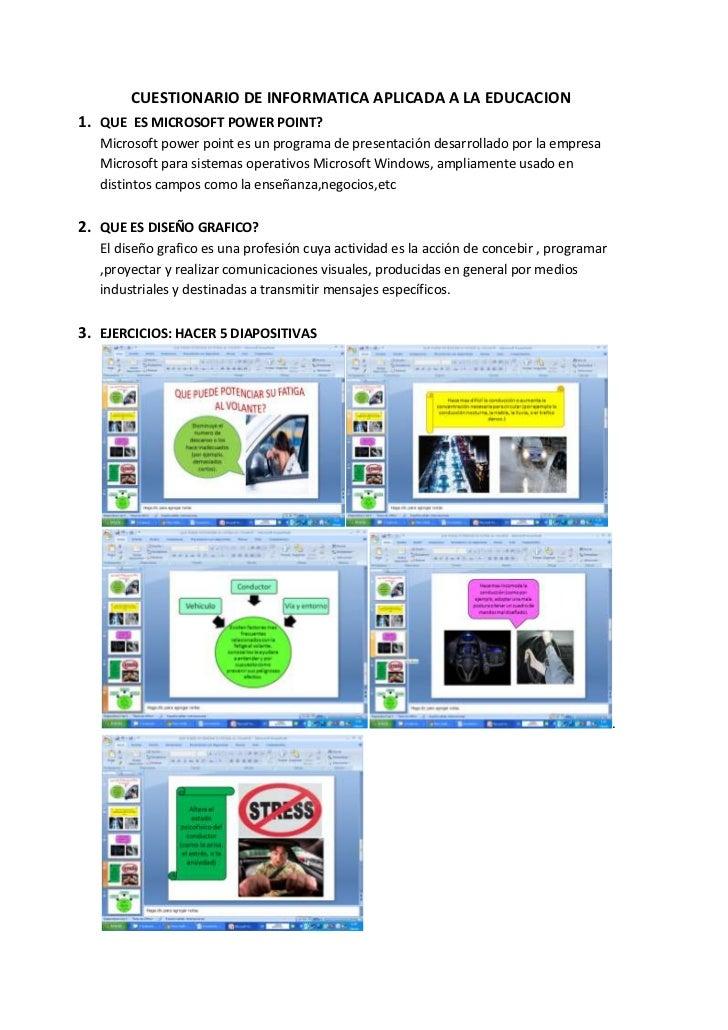 CUESTIONARIO DE INFORMATICA APLICADA A LA EDUCACION1. QUE ES MICROSOFT POWER POINT?   Microsoft power point es un programa...
