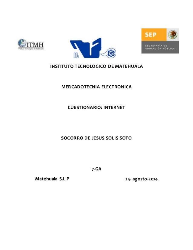 INSTITUTO TECNOLOGICO DE MATEHUALA  MERCADOTECNIA ELECTRONICA  CUESTIONARIO: INTERNET  SOCORRO DE JESUS SOLIS SOTO  7-GA  ...