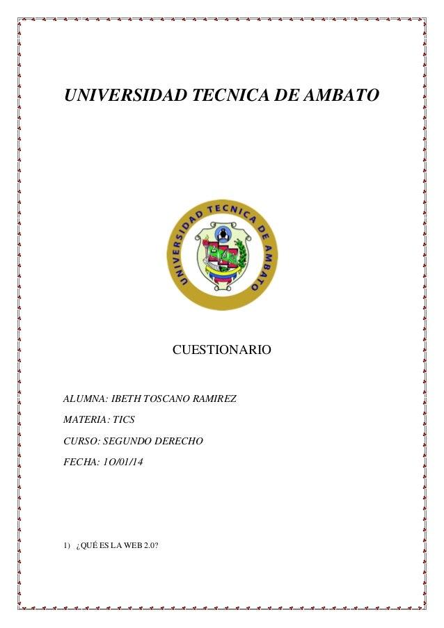 UNIVERSIDAD TECNICA DE AMBATO  CUESTIONARIO  ALUMNA: IBETH TOSCANO RAMIREZ MATERIA: TICS CURSO: SEGUNDO DERECHO FECHA: 1O/...