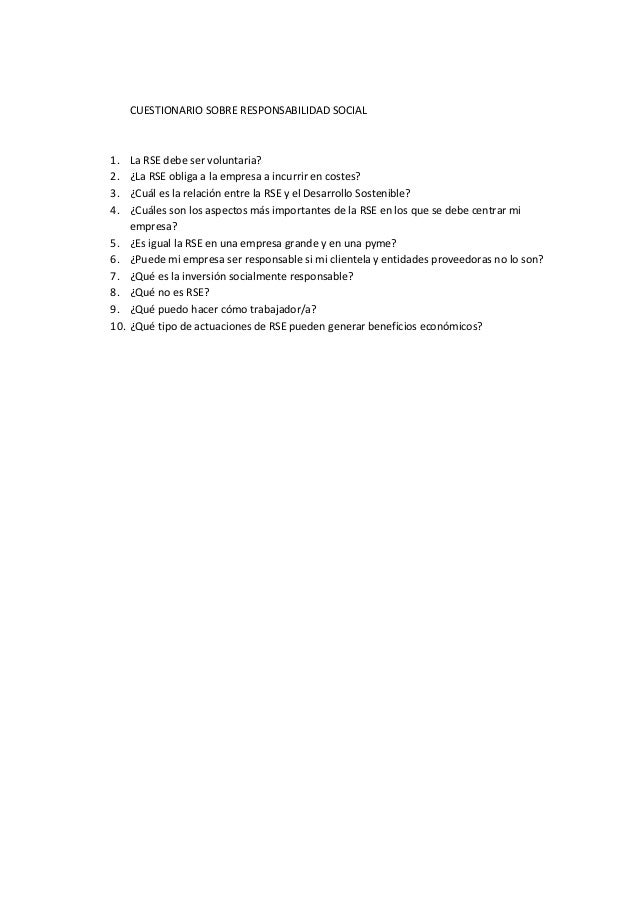 CUESTIONARIO SOBRE RESPONSABILIDAD SOCIAL 1. La RSE debe ser voluntaria? 2. ¿La RSE obliga a la empresa a incurrir en cost...