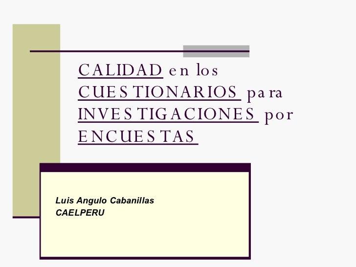 CALIDAD  en los  CUESTIONARIOS  para  INVESTIGACIONES  por  ENCUESTAS Luis Angulo Cabanillas  CAELPERU
