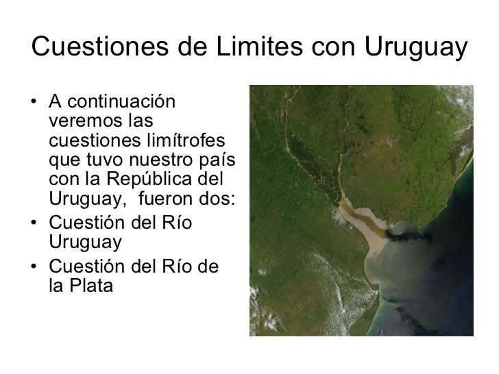 Cuestiones de Limites con Uruguay <ul><li>A continuación veremos las cuestiones limítrofes que tuvo nuestro país con la Re...