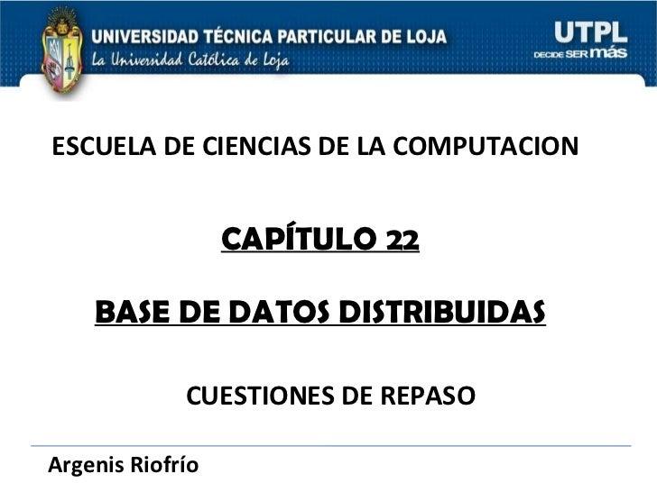 ESCUELA DE CIENCIAS DE LA COMPUTACION CAPÍTULO 22 BASE DE DATOS DISTRIBUIDAS CUESTIONES DE REPASO Argenis Riofrío
