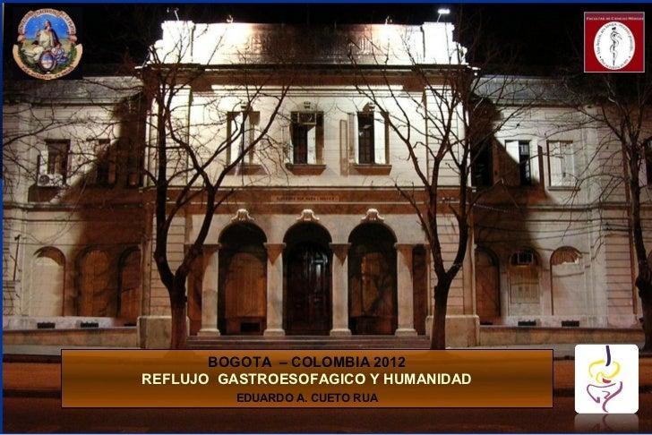 BOGOTA – COLOMBIA 2012REFLUJO GASTROESOFAGICO Y HUMANIDAD          EDUARDO A. CUETO RUA
