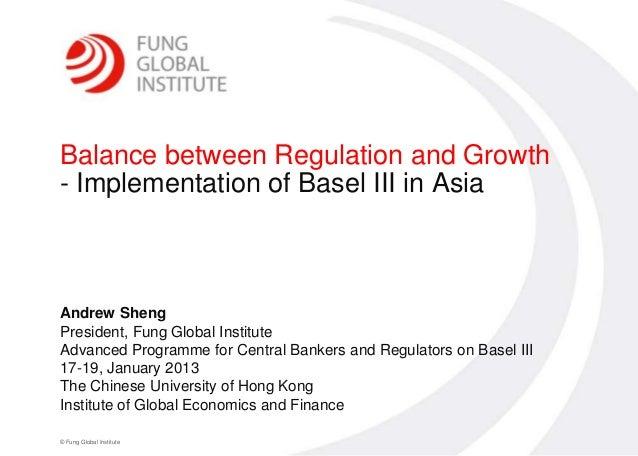 0Balance between Regulation and Growth- Implementation of Basel III in AsiaAndrew ShengPresident, Fung Global InstituteAdv...