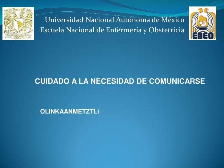 Universidad Nacional Autónoma de México Escuela Nacional de Enfermería y ObstetriciaCUIDADO A LA NECESIDAD DE COMUNICARSE ...