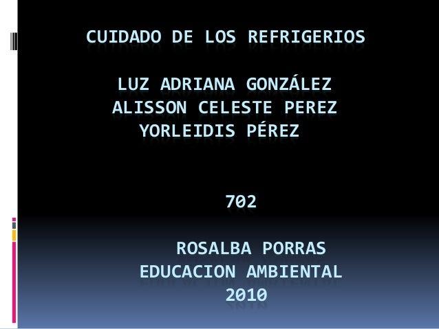 CUIDADO DE LOS REFRIGERIOS LUZ ADRIANA GONZÁLEZ ALISSON CELESTE PEREZ YORLEIDIS PÉREZ 702 ROSALBA PORRAS EDUCACION AMBIENT...