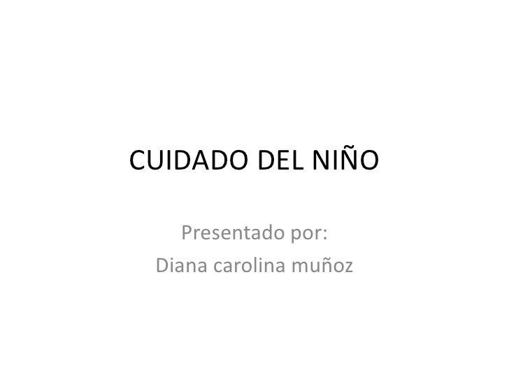 CUIDADO DEL NIÑO    Presentado por: Diana carolina muñoz