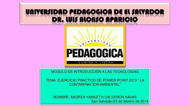 UNIVERSIDAD PEDAGOGICA DE EL SALVADOR DR. LUIS ALONSO APARICIO  MODULO DE INTRODUCCION A LAS TECNOLOGIAS TEMA: EJERCICIO P...